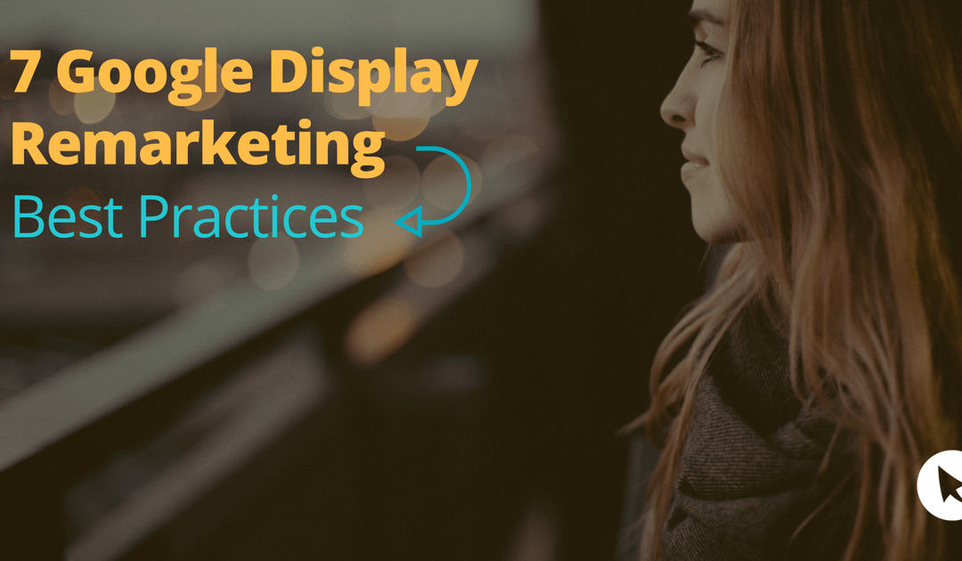7 Google Display Remarketing Best Practices