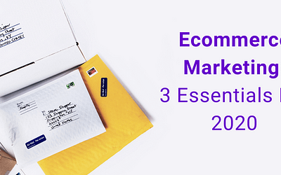Ecommerce Marketing: 3 Essentials for Driving Growth in 2020