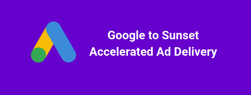 Google To Sunset Accelerated Ad Delivery